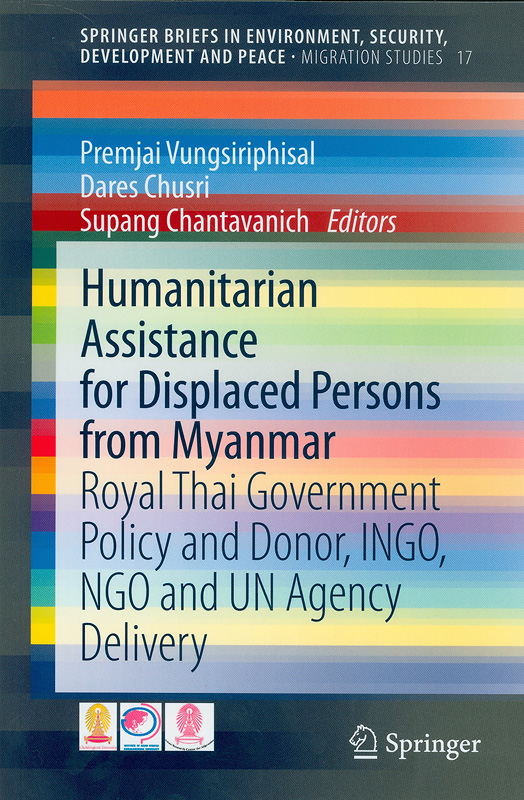 Humanitarian assistance for displaced persons from Myanmar:Royal Thai Government Policy and Donor, INGO, NGO andUN Agency Delivery /Premjai Vungsiriphisal, Dares Chusri,Supang Chantavanich, editors||Springer Briefs in Environment, Security, Development andPeace, Migration studies,2193-3162 ;volume 17