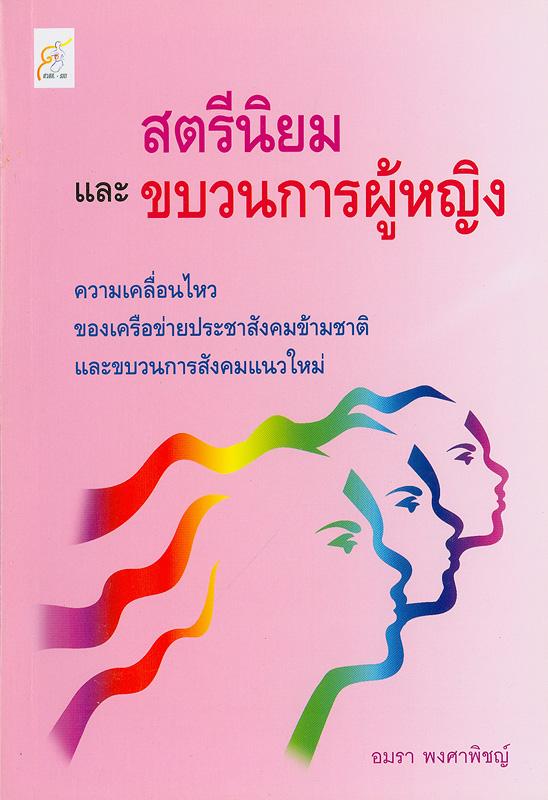 สตรีนิยมและขบวนการผู้หญิง :ความเคลื่อนไหวของเครือข่ายประชาสังคมข้ามชาติและขบวนการสังคมแนวใหม่ /โดย อมรา พงศาพิชญ์  เอกสารวิชาการ ;ลำดับที่ 7