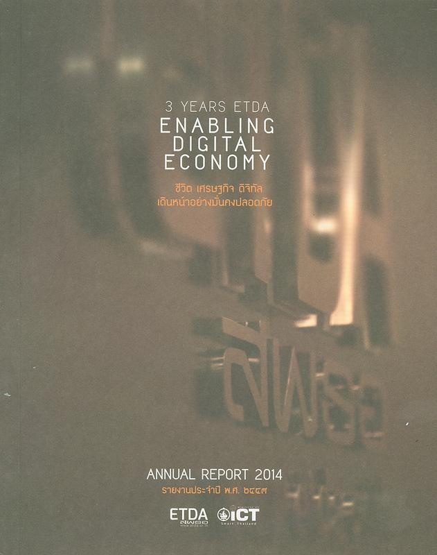 รายงานประจำปี พ.ศ. 2557 สำนักงานพัฒนาธุรกรรมทางอิเล็กทรอนิกส์ (องค์การมหาชน) /สำนักงานพัฒนาธุรกรรมทางอิเล็กทรอนิกส์ (องค์การมหาชน) กระทรวงเทคโนโลยีสารสนเทศและการสื่อสาร  รายงานประจำปี สำนักงานพัฒนาธุรกรรมทางอิเล็กทรอนิกส์ (องค์การมหาชน) Annual report 2014 3 years ETDA enabling digital economy ชีวิต เศรษฐกิจ ดิจิทัล เดินหน้าอย่างมั่นคงปลอดภัย