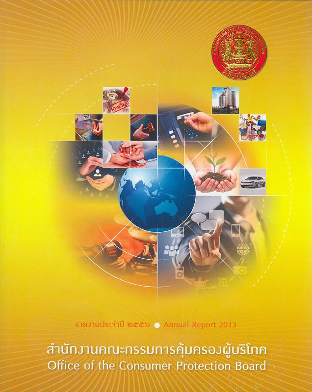 รายงานประจำปี 2556 สำนักงานคณะกรรมการคุ้มครองผู้บริโภค /สำนักงานคณะกรรมการคุ้มครองผู้บริโภค||Annual report 2013 Office of the Consumer Protecttion Board|รายงานประจำปี สำนักงานคณะกรรมการคุ้มครองผู้บริโภค