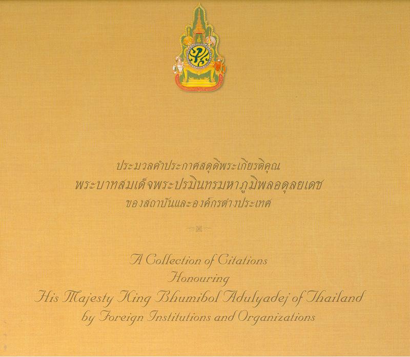 ประมวลคำประกาศสดุดีพระเกียรติคุณพระบาทสมเด็จพระปรมินทรมหาภูมิพลอดุลยเดชของสถาบันและองค์กรต่างประเทศ (ธันวาคม พุทธศักราช 2502-กรกฎาคม พุทธศักราช 2550)/คณะทำงานจัดทำหนังสือ ท่านผู้หญิงพึงใจ สินธวานนท์ ... [และคนอื่น ๆ] ; คณะผู้แปล คุณหญิงรัตนภรณ์ ฉัตรพงษ์ ... [และคนอื่น ๆ]||A collection of citations honouring His Majesty King Bhumibol Adulyadej of Thailand by foreign institutions and organizations (December 1959 - July 2007)