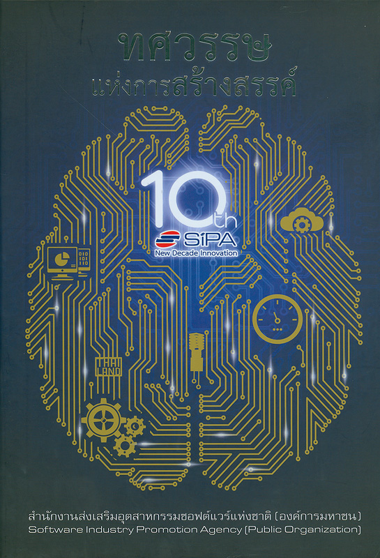 ทศวรรษแห่งการสร้างสรรค์ /สำนักงานส่งเสริมอุตสาหกรรมซอฟต์แวร์แห่งชาติ (องค์การมหาชน) ; คณะผู้จัดทำ พล.อ.อ. ปิโยรส เลิศสมบูรณ์ ... [และคนอื่น ๆ]  New decade innovation 10 ปี SIPA...ทศวรรษแห่งการสร้างสรรค์  10th anniversary of SIPA