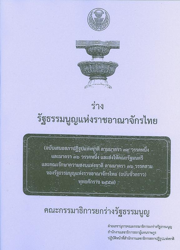 ร่างรัฐธรรมนูญแห่งราชอาณาจักรไทย :ฉบับเสนอสภาปฏิรูปแห่งชาติ ตามมาตรา 34 วรรคหนึ่ง และมาตรา 36 วรรคหนึ่ง และส่งให้คณะรัฐมนตรี และคณะรักษาความสงบแห่งชาติ ตามมาตรา 36 วรรคสาม ของรัฐธรรมนูญแห่งราชอาณาจักรไทย (ฉบับชั่วคราว) พุทธศักราช 2557)/คณะกรรมาธิการยกร่างรัฐธรรมนูญ ฝ่ายเลขานุการคณะกรรมาธิการยกร่างรัฐธรรมนูญ สำนักงานเลขาธิการสภาผู้แทนราษฎร ปฏิบัติหน้าที่สำนักงานเลขาธิการสภาปฏิรูปแห่งชาติ