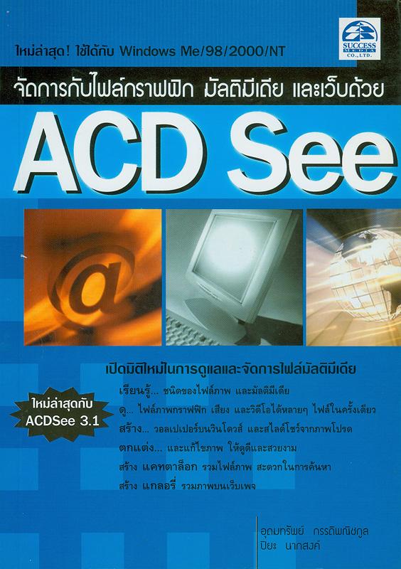 จัดการกับไฟล์กราฟฟิก มัลติมีเดียและเว็บด้วย ACD See /อุดมทรัพย์ กรรดิพณิชกูล, ปิยะ นากสงค์