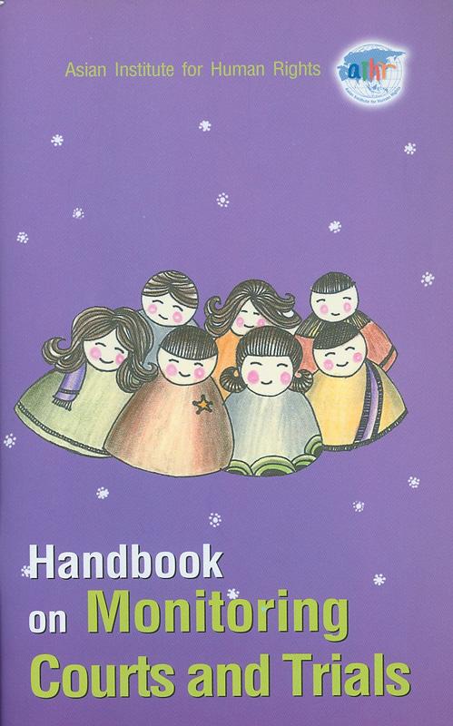 Handbook on monitoring courts and trials/Asian Institute for Human Rights||คู่มือการติดตามตรวจสอบการดำเนินคดีและการพิจารณาคดีในศาล