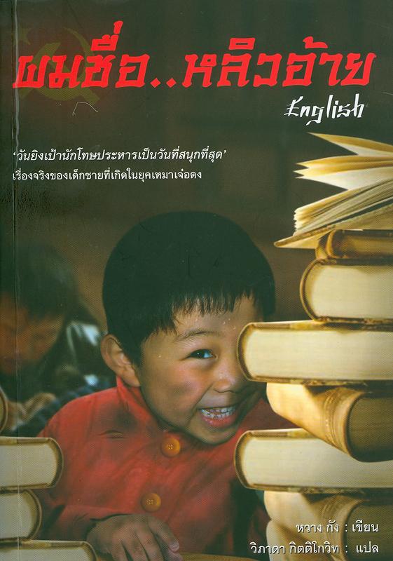 ผมชื่อ หลิวอ้าย /หวาง กัง, ผู้เขียน ; วิภาดา กิตติโกวิท, ผู้แปล||English