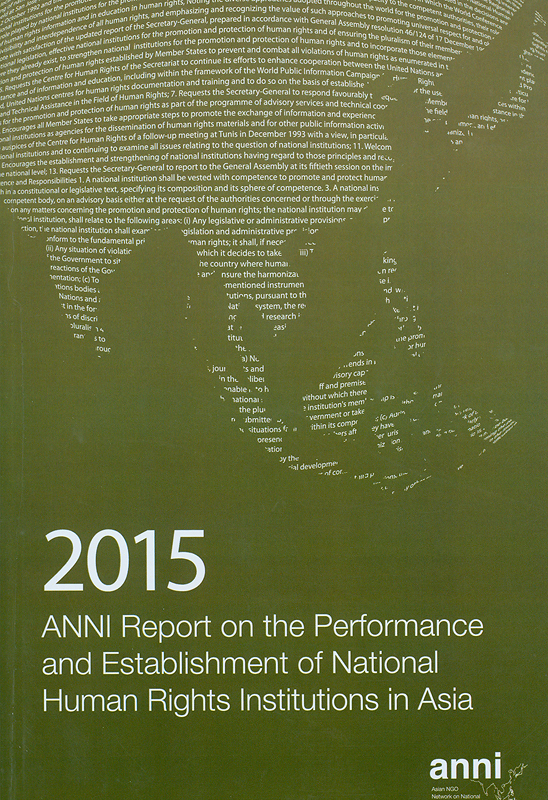 2015 ANNI report on the performance and establishment of National Human Rights Institutions in Asia /Asian NGOs Network on National Human Rights Institutions ; editors, Balasingham Skanthakumar||Report on the performance and establishment of National Human Rights Institutions in Asia