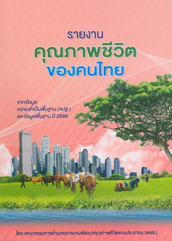 รายงานคุณภาพชีวิตของคนไทยในชนบท จากข้อมูลความจำเป็นพื้นฐาน (จปฐ.) ปี 2558 /โดย คณะกรรมการอำนวยการงานพัฒนาคุณภาพชีวิตของประชาชน (พชช.) ; กรมการพัฒนาชุมชน กระทรวงมหาดไทย||รายงานคุณภาพชีวิตของคนชนบทไทย จากข้อมูล จปฐ. ปี 2558|รายงานคุณภาพชีวิตของคนไทยในชนบท ฉบับย่อ จากข้อมูลความจำเป็นพื้นฐาน (จปฐ.) ปี 2558