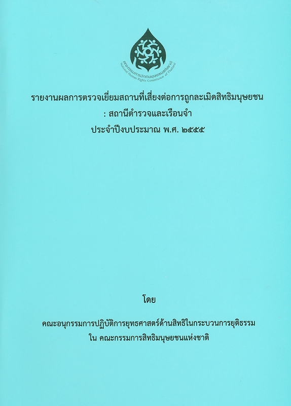 รายงานผลการตรวจเยี่ยมสถานที่เสี่ยงต่อการถูกละเมิดสิทธิมนุษยชน :สถานีตำรวจและเรือนจำ ประจำปีงบประมาณ พ.ศ. 2555/คณะอนุกรรมการปฏิบัติการยุทธศาสตร์ด้านสิทธิในกระบวนการยุติธรรมในคณะกรรมการสิทธิมนุษยชนแห่งชาติ