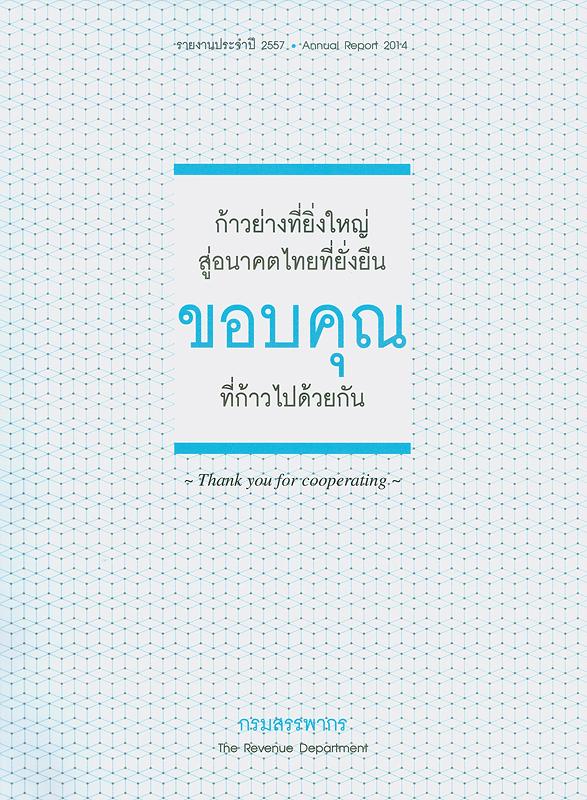 รายงานประจำปี 2557 กรมสรรพากร /กรมสรรพากร||รายงานประจำปี กรมสรรพากร|Annual report 2014 The Revenue Department|ก้าวย่างที่ยิ่งใหญ่สู่อนาคตไทยที่ยั่งยืน ขอบคุณที่ก้าวไปด้วยกัน