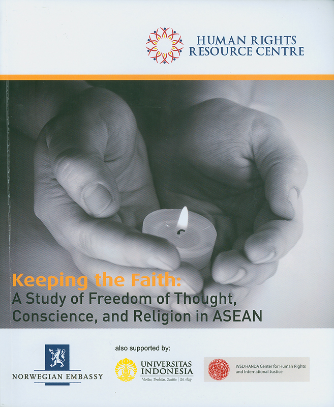 Keeping the faith:a study of freedom of thought, conscience and religion in ASEAN/Human Rights Resoure Centre ; supported by Norwegian Embassy, University of Indonesia, The WSD HANDA Center for Human Rights and International Justice
