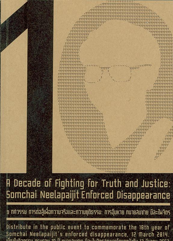 1 ทศวรรษการอุ้มหายทนายสมชาย นีละไพจิตร /คณะทำงานยุติธรรมเพื่อสันติภาพ||หนึ่งทศวรรษการอุ้มหายทนายสมชาย นีละไพจิตร|1 ทศวรรษ การต่อสู้เพื่อความจริงและความยุติธรรม : การอุ้มหาย ทนายสมชาย นีละไพจิตร|A decade of Somchai Neelapaijit enforced disappearance|A decade of flighting for truth and justice : Somchai Neelapaijit enforced disappearance