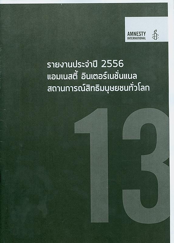 รายงานประจำปี 2556 แอมเนสตี้ อินเตอร์เนชั่นแนล :สถานการณ์สิทธิมนุษยชนทั่วโลก/แอมเนสตี้ อินเตอร์เนชั่นแนล  รายงานประจำปี แอมเนสตี้ อินเตอร์เนชั่นแนล