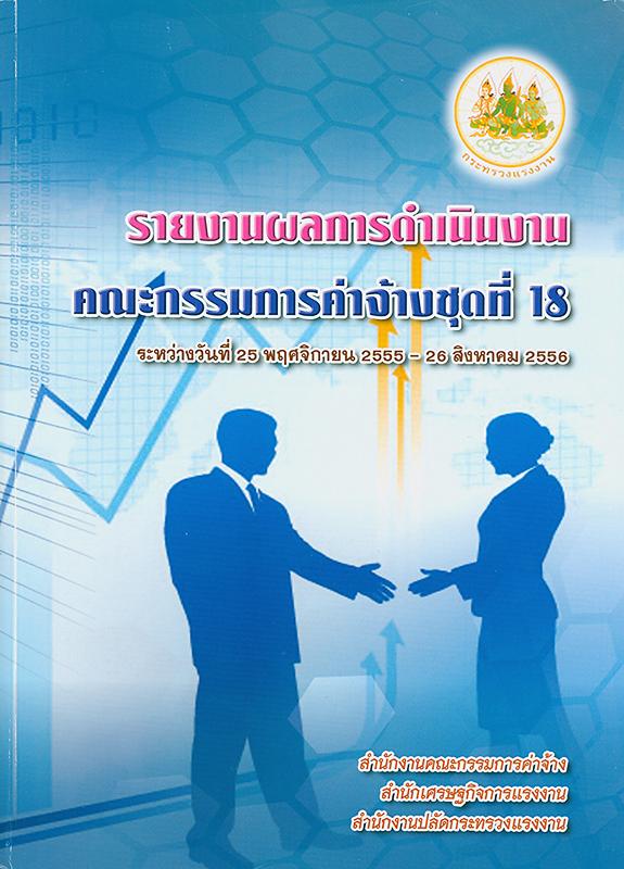 รายงานผลการดำเนินงานคณะกรรมการค่าจ้างชุดที่ 18 (ระหว่างวันที่ 25 พฤศจิกายน 2555 - 26 สิงหาคม 2556) /บรรณาธิการ เพชรรัตน์ สินลวย