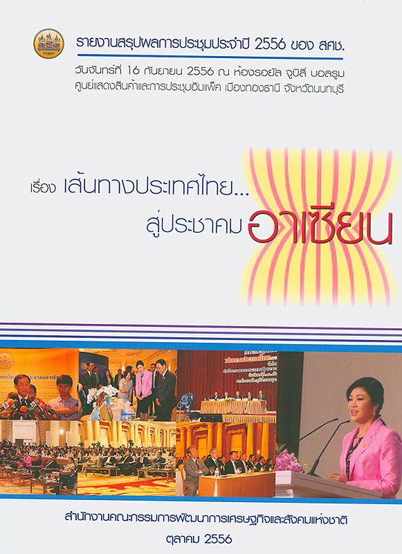 รายงานสรุปผลการประชุมประจำปี 2556 ของ สศช. เรื่อง เส้นทางประเทศไทย...สู่ประชาคมอาเซียน วันจันทร์ที่ 16 กันยายน 2556 ณ ห้องรอยัล จูบิลี่ บอลรูม ศูนย์แสดงสินค้าและการประชุมอิมแพ็ค เมืองทองธานี จังหวัดนนทบุรี /สำนักงานคณะกรรมการพัฒนาการเศรษฐกิจและสังคมแห่งชาติ||เส้นทางประเทศไทยสู่ประชาคมอาเซียน||การประชุมประจำปี ของ สศช. (2556 :นนทบุรี)