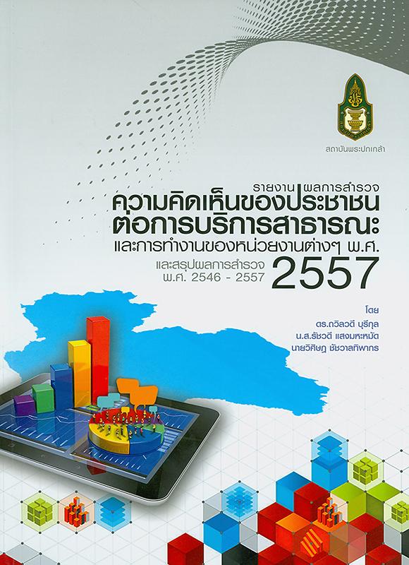 รายงานผลการสำรวจความคิดเห็นของประชาชนเกี่ยวกับความพึงพอใจต่อการบริการสาธารณะ และการทำงานของหน่วยงานต่าง ๆ พ.ศ. 2557 และสรุปผลการสำรวจ พ.ศ. 2546-2557 /สำนักวิจัยและพัฒนา สถาบันพระปกเกล้า ; คณะผู้จัดทำ ถวิลวดี  บุรีกุล, รัชวดี แสงมหะหมัด และวิศิษฎ ชัชวาลทิพากร||ความคิดเห็นของประชาชนเกี่ยวกับความพึงพอใจต่อการบริการสาธารณะ และการทำงานของหน่วยงานต่าง ๆ
