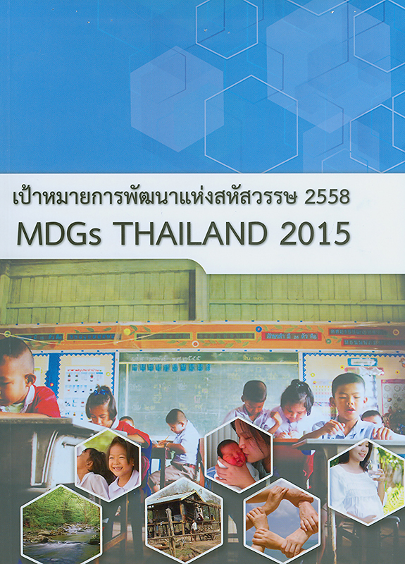 รายงานการพัฒนาเป้าหมายการพัฒนาแห่งสหัสวรรษ 2558 /สำนักงานคณะกรรมการพัฒนาการเศรษฐกิจและสังคมแห่งชาติ||MDGs Thailand 2015