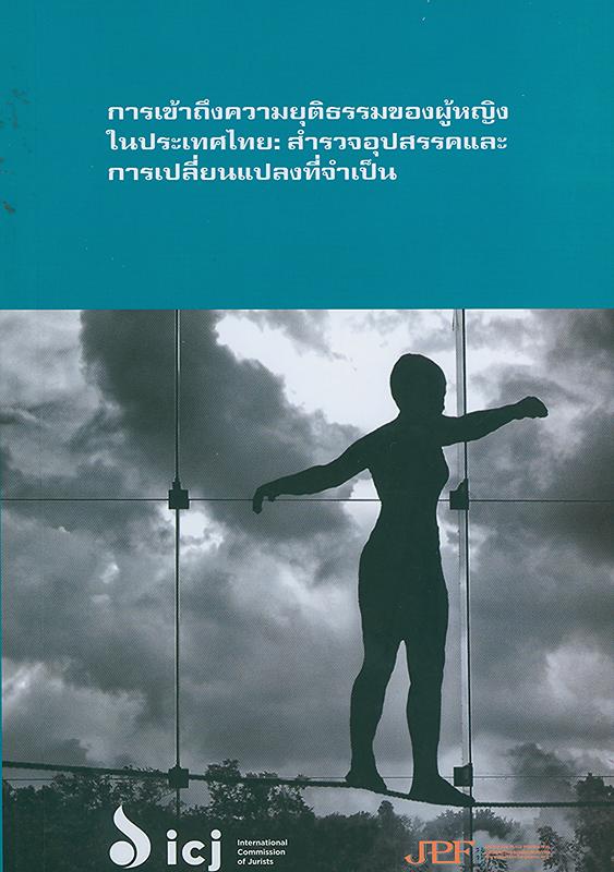 การเข้าถึงความยุติธรรมของผู้หญิง :สำรวจอุปสรรคและการเปลี่ยนแปลงที่จำเป็น /โครงการของคณะกรรมการนักนิติศาสตร์สากล และมูลนิธิยุติธรรมเพื่อสันติภาพ