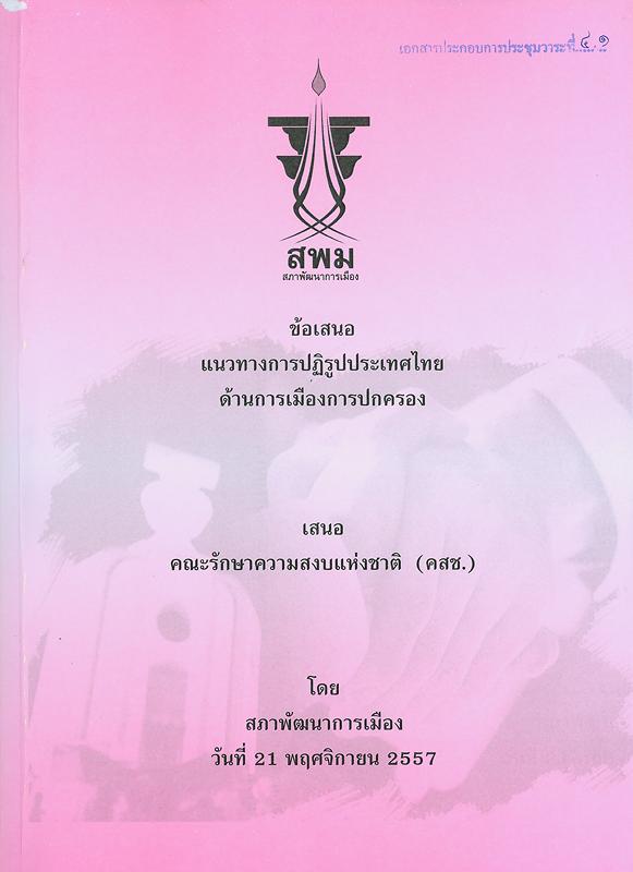 ข้อเสนอแนวทางการปฏิรูปประเทศไทย :ด้านการเมืองการปกครอง เสนอคณะรักษาความสงบแห่งชาติ (คสช.)/คณะกรรมการจัดทำแนวทางและส่งเสริมการปฏิรูปประเทศไทย สภาพัฒนาการเมือง||เอกสารประกอบการประชุมของสภาพัฒนาการเมือง เมื่อวันที่ 21 พฤศจิกายน 2557 เสนอคณะรักษาความสงบแห่งชาติ (คสช.)