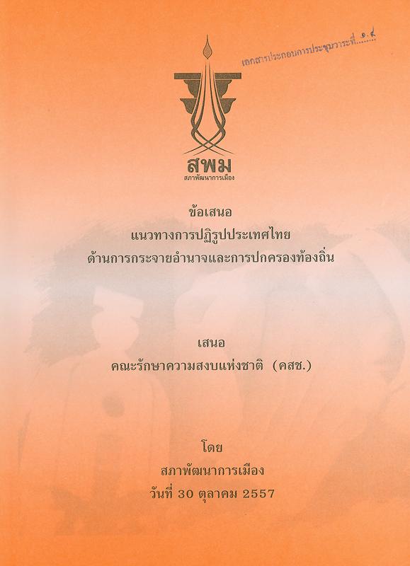ข้อเสนอแนวทางการปฏิรูปประเทศไทย :ด้านการกระจายอำนาจและการปกครองท้องถิ่น เสนอคณะรักษาความสงบแห่งชาติ (คสช.)/คณะกรรมการจัดทำแนวทางและส่งเสริมการปฏิรูปประเทศไทย สภาพัฒนาการเมือง||เอกสารประกอบการประชุมของสภาพัฒนาการเมือง เมื่อวันที่ 30 ตุลาคม 2557 เสนอคณะรักษาความสงบแห่งชาติ (คสช.)