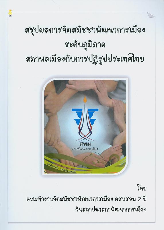 สรุปผลการจัดสมัชชาพัฒนาการเมืองระดับภูมิภาค สภาพลเมืองกับการปฏิรูปประเทศไทย/คณะทำงานจัดสมัชชาพัฒนาการเมือง ครบรอบ 7 ปี วันสถาปนาสภาพัฒนาการเมือง สภาพัฒนาการเมือง