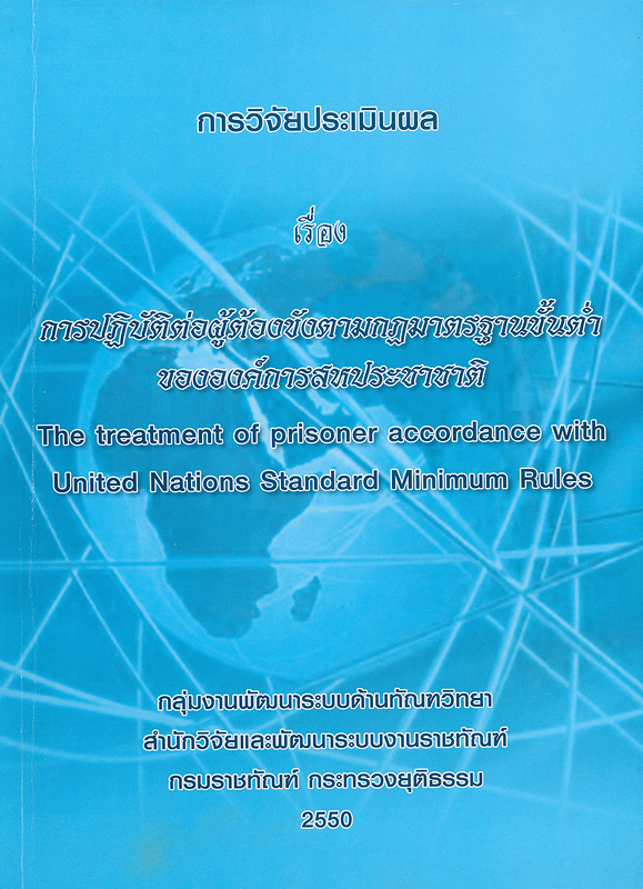 การวิจัยประเมินผล เรื่อง การปฏิบัติต่อผู้ต้องขังตามกฎมาตรฐานขั้นต่ำขององค์การสหประชาชาติ/กลุ่มงานพัฒนาระบบด้านทัณฑวิทยา สำนักวิจัยและพัฒนาระบบงานราชทัณฑ์ กรมราชทัณฑ์ กระทรวงยุติธรรม ; หัวหน้านักวิจัย, นุชนารถ ศรีเผด็จ ; นักวิจัย, สมภพ รุจจนเวท...[และคนอื่นๆ]  การปฏิบัติต่อผู้ต้องขังตามกฎมาตรฐานขั้นต่ำขององค์การสหประชาชาติ The treatment of prisoner accordance with United Nations Standard Minimum Rules