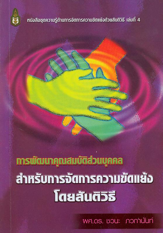 การพัฒนาคุณสมบัติส่วนบุคคลสำหรับการจัดการความขัดแย้งโดยสันติวิธี /ชวนะ ภวกานันท์||หนังสือชุดความรู้ด้านการจัดการความขัดแย้งด้วยสันติวิธี ;เล่มที่ 4
