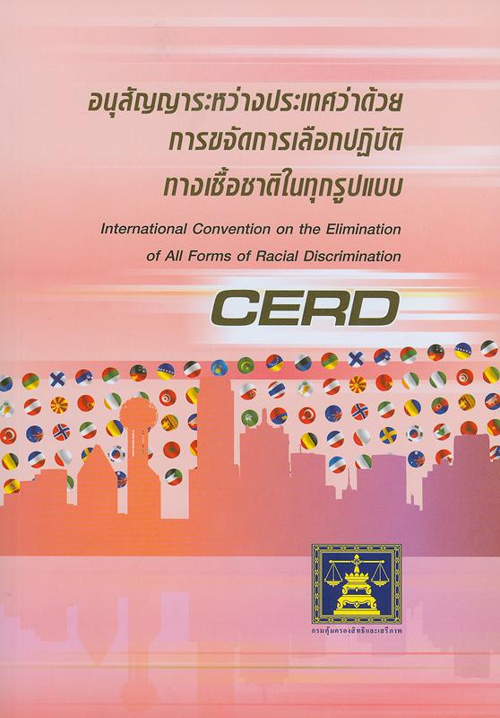 อนุสัญญาระหว่างประเทศว่าด้วยการขจัดการเลือกปฏิบัติทางเชื้อชาติในทุกรูปแบบ/กรมคุ้มครองสิทธิและเสรีภาพ กระทรวงยุติธรรม||International convention on the elimination of all forms of racial discrimination (CERD)||ชุดหนังสือสนธิสัญญาระหว่างประเทศด้านสิทธิมนุษยชน ภายใต้ความรับผิดชอบของกรมคุ้มครองสิทธิและเสรีภาพ