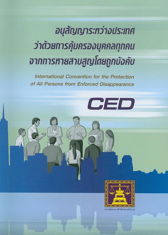 อนุสัญญาระหว่างประเทศว่าด้วยการคุ้มครองบุคคลทุกคนจากการหายสาบสูญโดยถูกบังคับ/กรมคุ้มครองสิทธิและเสรีภาพ กระทรวงยุติธรรม||International Convention for the Protection of All Persons from Enforced Disappearance (CED)||ชุดหนังสือสนธิสัญญาระหว่างประเทศด้านสิทธิมนุษยชน ภายใต้ความรับผิดชอบของกรมคุ้มครองสิทธิและเสรีภาพ