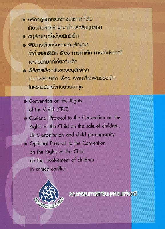 หลักกฎหมายระหว่างประเทศทั่วไปเกี่ยวกับสนธิสัญญาด้านสิทธิมนุษยชน, อนุสัญญาว่าด้วยสิทธิเด็ก, พิธีสารเลือกรับของอนุสัญญาว่าด้วยสิทธิเด็ก เรื่อง การค้าเด็ก การค้าประเวณี และสื่อลามกที่เกี่ยวกับเด็ก, พิธีสารเลือกรับของอนุสัญญาว่าด้วยสิทธิเด็ก เรื่อง ความเกี่ยวพันของเด็กในความขัดแย้งกันด้วยอาวุธ /จัดพิมพ์โดย สำนักงานคณะกรรมการสิทธิมนุษยชนแห่งชาติ.||Convention on the Rights of the Child (CRC), Optional Protocol to the Convention on the Rights of the Child on the sale of children, child prostitution and child pornography, Optional Protocol to the Convention on the Rights of the Child on the involvement of children in armed conflict|อนุสัญญาว่าด้วยสิทธิเด็ก|พิธีสารเลือกรับของอนุสัญญาว่าด้วยสิทธิเด็ก เรื่อง การค้าเด็ก การค้าประเวณี และสื่อลามกที่เกี่ยวกับเด็ก|พิธีสารเลือกรับของอนุสัญญาว่าด้วยสิทธิเด็ก เรื่อง ความเกี่ยวพันของเด็กในความขัดแย้งกันด้วยอาวุธ