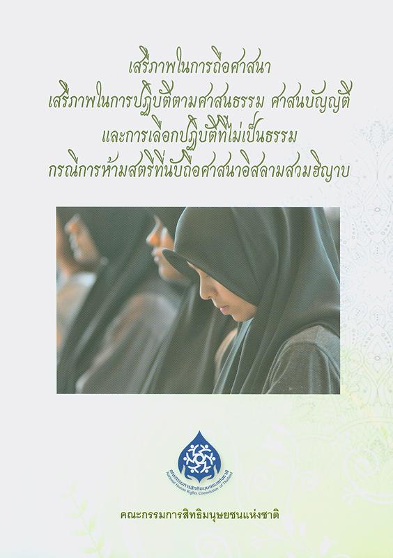 เสรีภาพในการถือศาสนา เสรีภาพในการปฏิบัติตามศาสนธรรม ศาสนบัญญัติ และการเลือกปฏิบัติที่ไม่เป็นธรรม กรณีการห้ามสตรีที่นับถือศาสนาอิสลามสวมฮิญาบ/อังคณา สังข์ทอง, ชุลีพร เดชขำ, รุจาภา อำไพรัตน์ ; ที่ปรึกษา, ไพบูลย์ วราหะไพฑูรย์, จันทิมา ธนาสว่างกุล, สุรพงษ์ กองจันทึก, มาโนช นามเดช, วารุณี เจนาคม, สาโรช โชติพันธุ์, อัจฉรา ฉายากุล||Freedom of religion, freedom to manifestreligious beliefbyworshipandpracticereligious principles and the discrimination against muslim women who wear the hijab