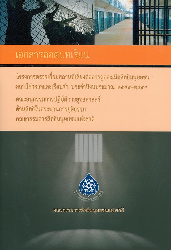 เอกสารถอดบทเรียน โครงการตรวจเยี่ยมสถานที่เสี่ยงต่อการถูกละเมิดสิทธิมนุษยชน :สถานีตำรวจและเรือนจำ ประจำปีงบประมาณ 2554 – 2555/อังคณา สังข์ทอง, ชุลีพร เดชขำ, รุจาภา อำไพรัตน์, นภัทร รัชตะวรรณ และฐิติวัฒน์ สายวร ; ที่ปรึกษา, พลตำรวจเอก วันชัย ศรีนวลนัด, ภิรมย์ ศรีประเสริฐ, วารุณี เจนาคม||โครงการตรวจเยี่ยมสถานที่เสี่ยงต่อการถูกละเมิดสิทธิมนุษยชน : สถานีตำรวจและเรือนจำ ประจำปีงบประมาณ 2554 – 2555|รายงานผลการตรวจเยี่ยมสถานที่เสี่ยงต่อการถูกละเมิดสิทธิมนุษยชน : สถานีตำรวจและเรือนจำ ประจำปีงบประมาณ พ.ศ. 2554-2555|The lesson learnedproject : visit and inspect the places that are vulnerable to human rights violations such as police stations and prisons,Fiscal Year 2554 - 2555