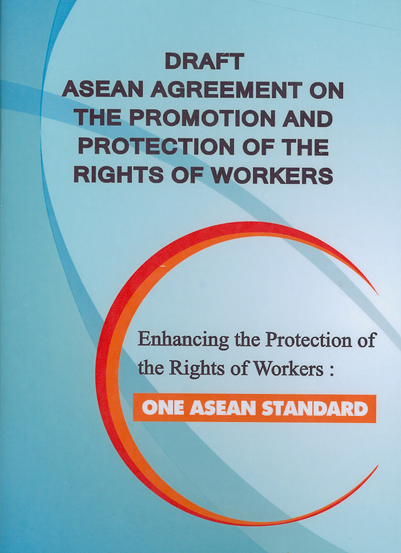 Draft ASEAN agreement on the promotion and protection of the rights of workers :enhancing the protection of the rights of workers : one ASEAN standard/The Law Reform Commission of Thailand (LRCT)||ร่างข้อตกลงอาเซียนว่าด้วยการส่งเสริมและคุ้มครองสิทธิคนทำงาน