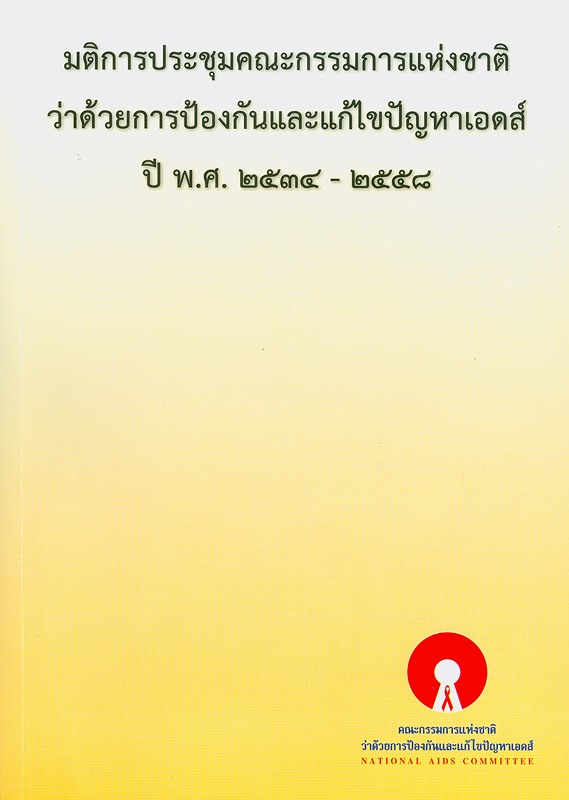 มติการประชุมคณะกรรมการแห่งชาติว่าด้วยการป้องกันและแก้ไขปัญหาเอดส์ พ.ศ. 2534-2558 /บรรณาธิการ, ทวีทรัพย์ ศิรประภาศิริ, วาสนา นิ่มวรพันธุ์