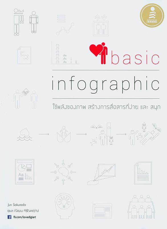 Basic infographic/Jun Sakurada ; ณิชมน หิรัญพฤกษ์, ผู้แปล||Basic infographic : ใช้พลังของภาพ สร้างการสื่อสารที่ง่ายและสนุก|เบสิก อินโฟกราฟิก