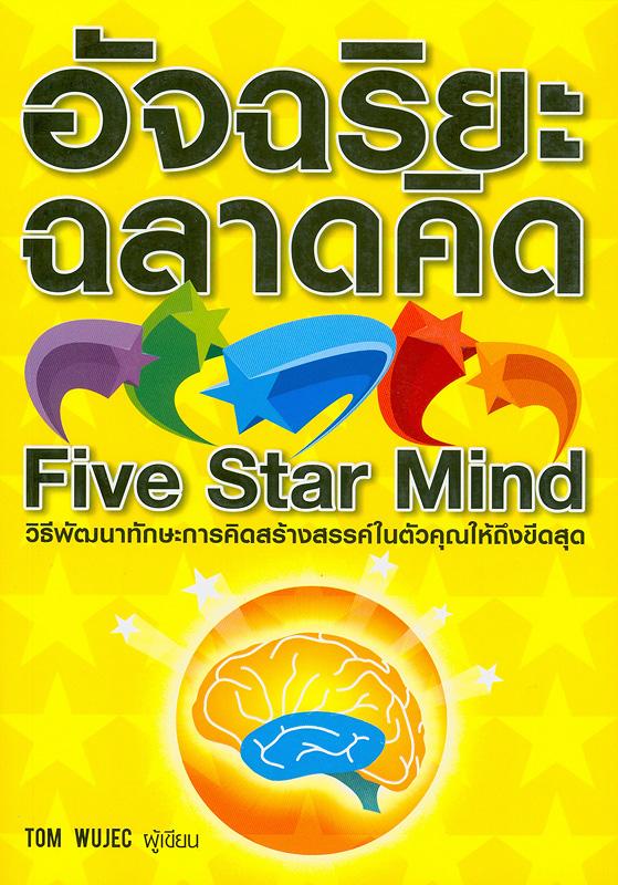 อัจฉริยะฉลาดคิด /Tom Wujec ผู้เขียน ; ผู้แปล, อมราลักษณ์ คลธา||Five star mind|อัจฉริยะฉลาดคิด วิธีพัฒนาทักษะการคิดสร้างสรรค์ในตัวคุณให้ถึงขีดสุด