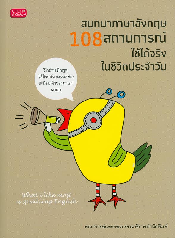 สนทนาภาษาอังกฤษ 108 สถานการณ์ใช้ได้จริงในชีวิตประจำวัน /คณาจารย์และกองบรรณาธิการสำนักพิมพ์