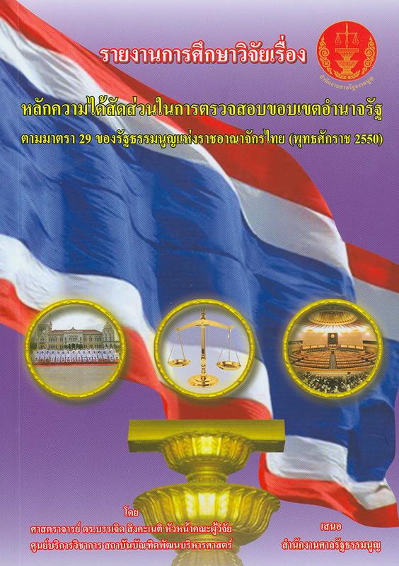 รายงานการศึกษาวิจัยเรื่องหลักความได้สัดส่วน (principle of proportionality) ในการตรวจสอบขอบเขตอำนาจรัฐ ตามมาตรา 29 ของรัฐธรรมนูญแห่งราชอาณาจักรไทย (พุทธศักราช 2550) /โดย บรรเจิด สิงคะเนติ, หัวหน้าคณะผู้วิจัย||หลักความได้สัดส่วนในการตรวจสอบขอบเขตอำนาจรัฐ ตามมาตรา 29 ของรัฐธรรมนูญแห่งราชอาณาจักรไทย (พุทธศักราช 2550)|Principle of proportionality