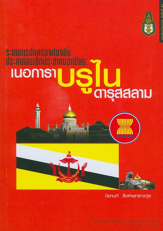 ระบบการปกครองท้องถิ่นประเทศสมาชิกประชาคมอาเซียน :เนอการาบรูไนดารุสสลาม/ นิชานท์ สิงหพุทธางกูร||ระบบการปกครองท้องถิ่นประเทศสมาชิกประชาคมอาเซียน ;เล่มที่ 1.