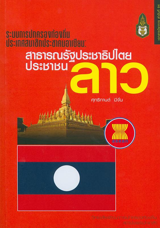 ระบบการปกครองท้องถิ่นประเทศสมาชิกประชาคมอาเซียน :สาธารณรัฐประชาธิปไตยประชาชนลาว/ ศุทธิกานต์ มีจั่น  ระบบการปกครองท้องถิ่นประเทศสมาชิกประชาคมอาเซียน ;เล่มที่ 4.