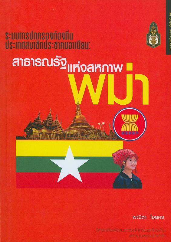 ระบบการปกครองท้องถิ่นประเทศสมาชิกประชาคมอาเซียน :สาธารณรัฐแห่งสหภาพพม่า/ ผณิตา ไชยศร  ระบบการปกครองท้องถิ่นประเทศสมาชิกประชาคมอาเซียน ;เล่มที่ 6.