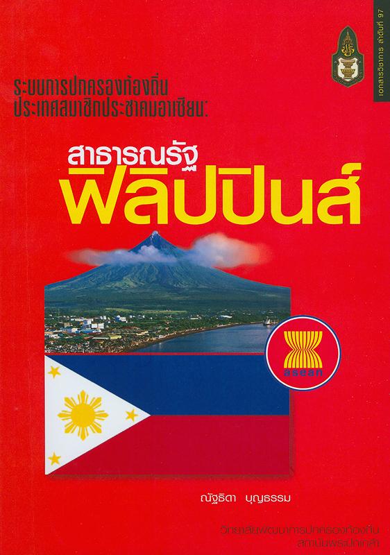 ระบบการปกครองท้องถิ่นประเทศสมาชิกประชาคมอาเซียน :สาธารณรัฐฟิลิปปินส์/ ณัฐธิดา บุญธรรม||ระบบการปกครองท้องถิ่นประเทศสมาชิกประชาคมอาเซียน ;เล่มที่ 7.