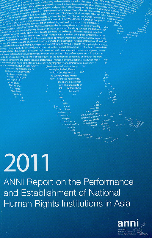2011 ANNI report on the performance and establishment of National Human Rights Institutions in Asia /Asian NGOs Network on National Human Rights Institutions ; editors, Edgardo P. Legaspi, Sarah Baes, Cecile Barcenas Gaa and Toru Hisada||Report on the performance and establishment of National Human Rights Institutions in Asia