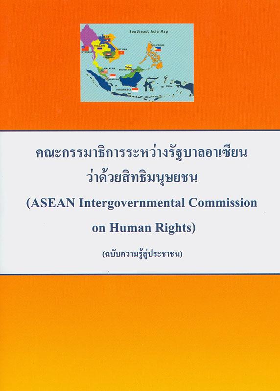 คณะกรรมาธิการระหว่างรัฐบาลอาเซียนว่าด้วยสิทธิมนุษยชน :(ฉบับความรู้สู่ประชาชน) /มูลนิธิส่งเสริมและคุ้มครองสิทธิมนุษยชน  ASEAN Intergovernmental Commission on Human Rights
