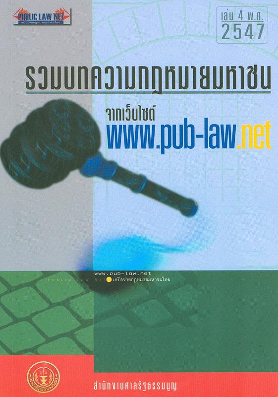 รวมบทความกฎหมายมหาชนจากเว็บไซต์ www.pub-law.net. เล่ม 4 /บรรณาธิการ, นันทวัฒน์ บรมานันท์  กฎหมายมหาชนจากเว็บไซต์ www.pub-law.net รวมบทความกฎหมายมหาชนจากเว็บไซต์ www.pub-law.net ปีที่ 4 พ.ศ. 2547
