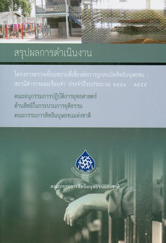 สรุปผลการดำเนินงาน โครงการตรวจเยี่ยมสถานที่เสี่ยงต่อการถูกละเมิดสิทธิมนุษยชน :สถานีตำรวจและเรือนจำ ประจำปีงบประมาณ 2554 – 2555/อังคณา สังข์ทอง, ชุลีพร เดชขำ, รุจาภา อำไพรัตน์, นภัทร รัชตะวรรณ และฐิติวัฒน์ สายวร ; ที่ปรึกษา, พลตำรวจเอก วันชัย ศรีนวลนัด, ภิรมย์ ศรีประเสริฐ, วารุณี เจนาคม||โครงการตรวจเยี่ยมสถานที่เสี่ยงต่อการถูกละเมิดสิทธิมนุษยชน : สถานีตำรวจและเรือนจำ ประจำปีงบประมาณ 2554 – 2555|รายงานผลการตรวจเยี่ยมสถานที่เสี่ยงต่อการถูกละเมิดสิทธิมนุษยชน : สถานีตำรวจและเรือนจำ ประจำปีงบประมาณ พ.ศ. 2554-2555|The project summary: visit and inspect the places that are vulnerable to human rights violations such as police stations and prisons,Fiscal Year 2554 - 2555