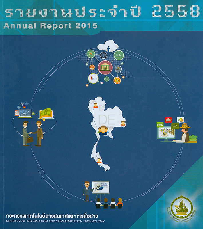 รายงานประจำปี 2558 กระทรวงเทคโนโลยีสารสนเทศและการสื่อสาร /กระทรวงเทคโนโลยีสารสนเทศและการสื่อสาร  รายงานประจำปี กระทรวงเทคโนโลยีสารสนเทศและการสื่อสาร Annual report 2015 Ministry of Information and Communication Technology