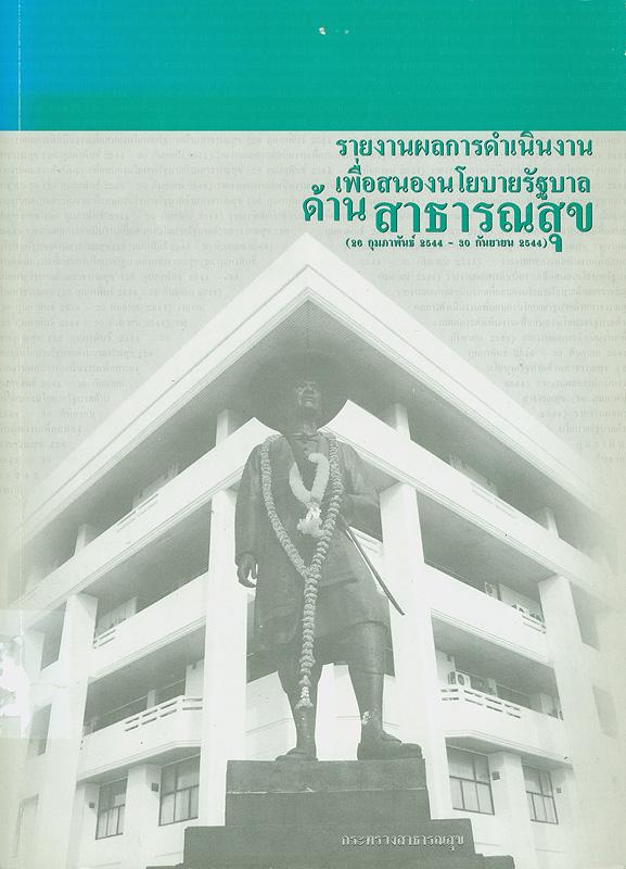 รายงานผลการดำเนินงานเพื่อสนองนโยบายรัฐบาลด้านสาธารณสุขและแนวนโยบายพื้นฐานแห่งรัฐ (20 กุมภาพันธ์ 2544 - กันยายน 2544) /กระทรวงสาธารณสุข ; จัดทำโดย มณีรัตน์ แซ่ภู่ และกนกวรรณ ศรีเจริญ