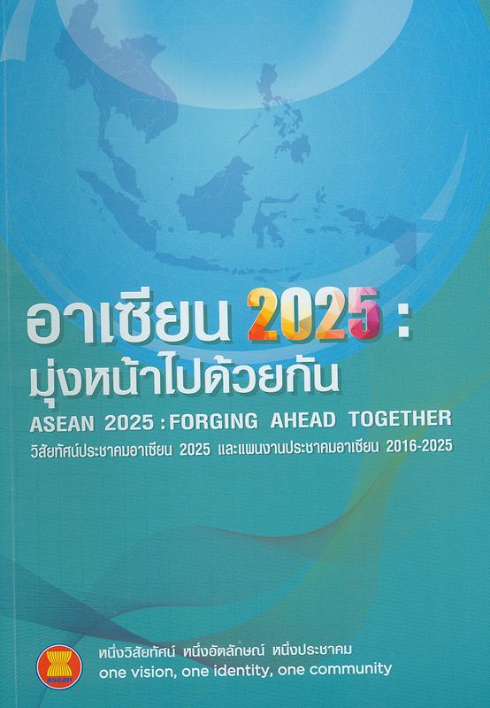 อาเซียน 2025 :มุ่งหน้าไปด้วยกัน วิสัยทัศน์ประชาคมอาเซียน 2025 และแผนงานประชาคมอาเซีย/[คณะทำงาน] ทิพย์วรรณ ศุภมิตรกิจจา ... [และคนอื่นๆ] ; ผู้จัดทำ กรมอาเซียน กระทรวงการต่างประเทศ||มุ่งหน้าไปด้วยกัน วิสัยทัศน์ประชาคมอาเซียน 2025 และแผนงานประชาคมอาเซียน 2016-2025|วิสัยทัศน์ประชาคมอาเซียน 2025 และแผนงานประชาคมอาเซียน 2016-2025|แผนงานประชาคมอาเซียน 2016-2025|ASEAN 2025 : Forging ahead together