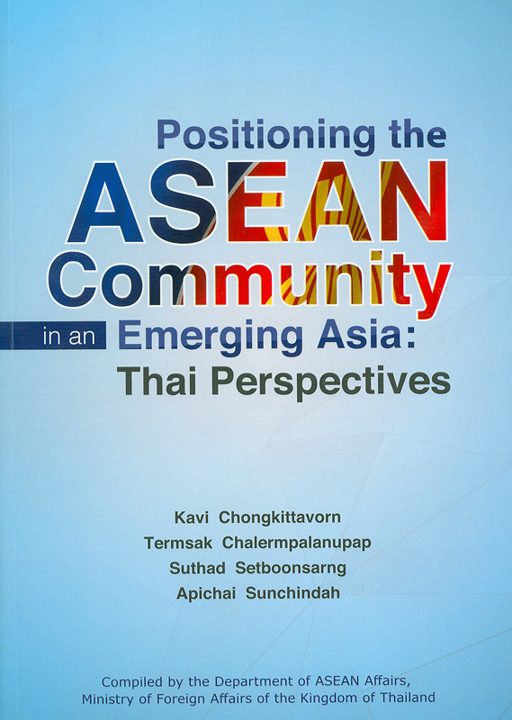 Positioning the ASEAN community in an emerging Asia :Thai perspectives /Kavi Chongkittavorn ... [et al.]